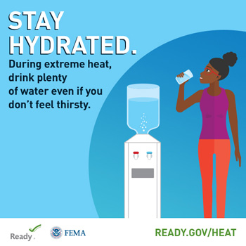 Stay Hydrated During extreme heat, drink plenty of water even if you don't feel thirsty